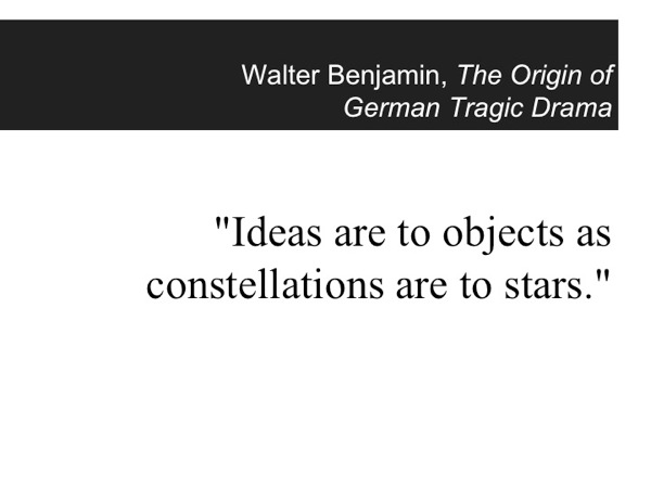 An epigraph from Walter Benjamin: Ideas are to objects as constellations are to stars