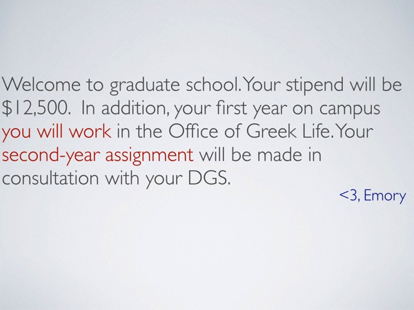 A slide with the following text: 'Welcome to graduate school. Your stipend will be $12,500.  In addition, your first year on campus you will work in the Office of Greek Life. Your second-year assignment will be made in consultation with your DGS. <3, Emory