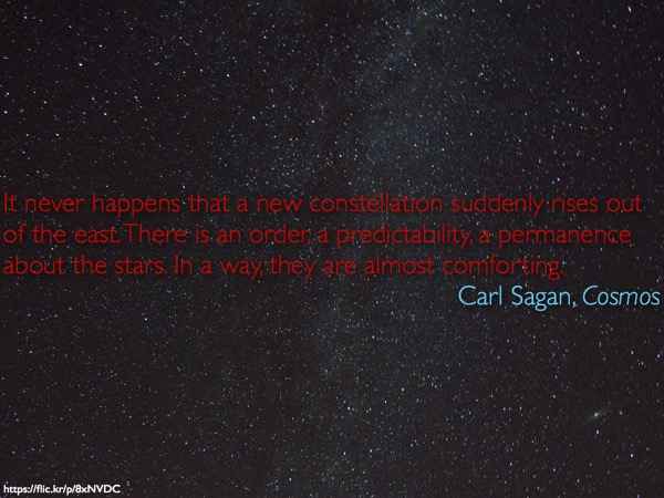 Epigraph by Carl Sagan against a field of stars: 'It never happens that a new constellation suddenly rises out of the east. There is an order, a predictability, a permanence about the stars. In a way, they are almost comforting.<br /> Carl Sagan, Cosmos'