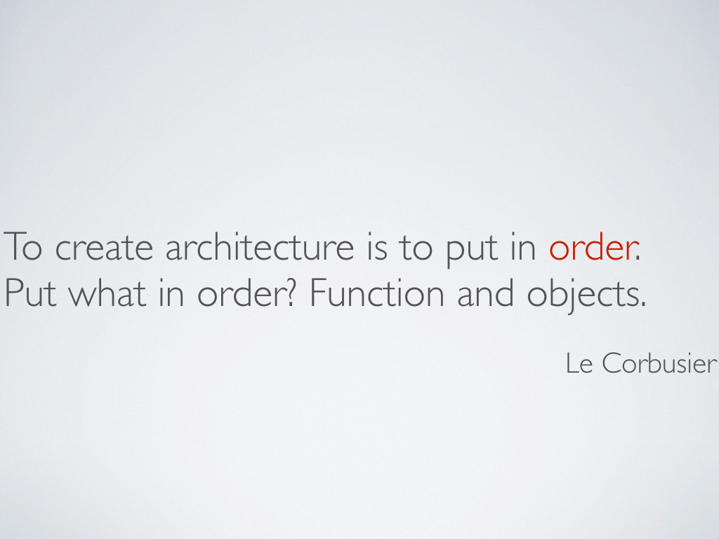 A quotation from Le Corbusier that reads, 'To create architecture is to put in order. Put what in order? Function and objects.'