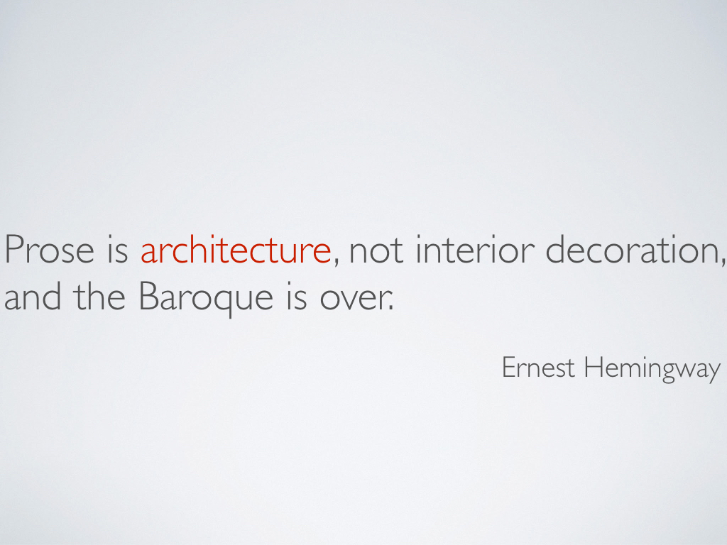 A quotation from Ernest Hemingway that reads, 'Prose is architecture, not interior decoration, and the Baroque is over.'
