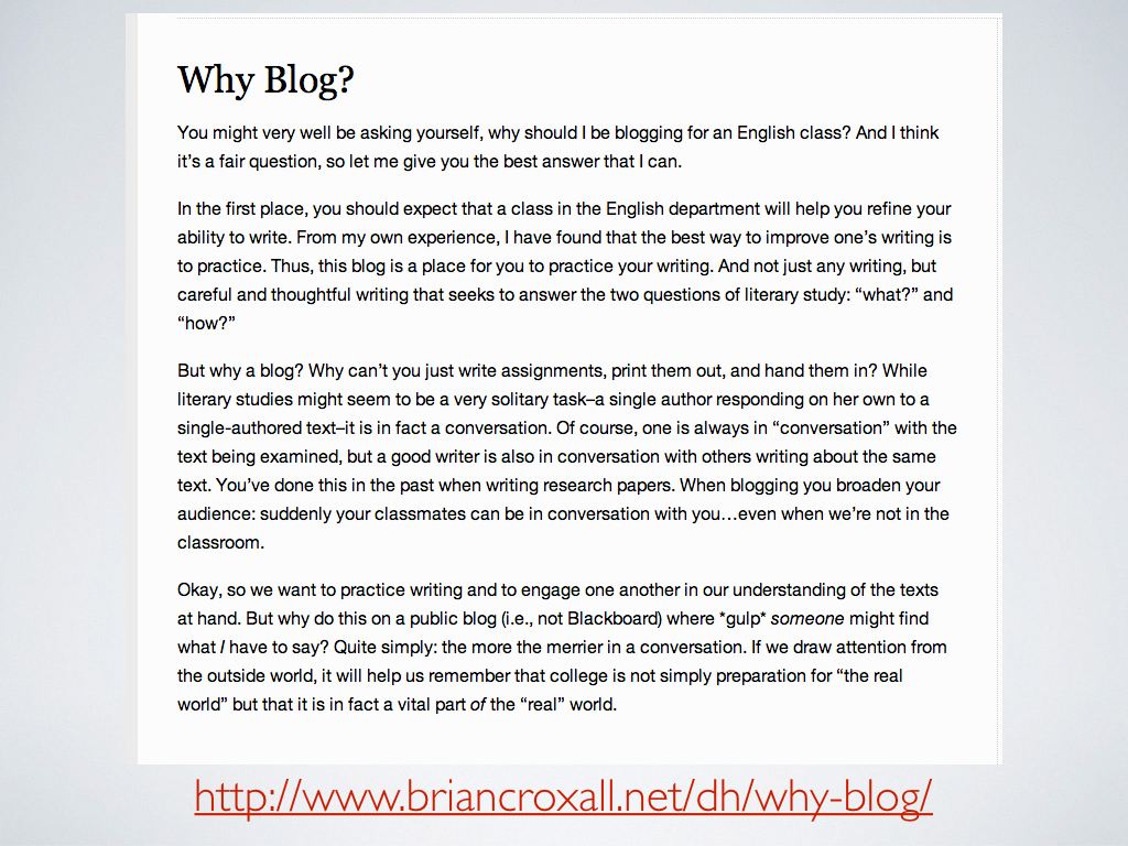 Text from one of my course websites that explains why I assign blogging to students. It reads, 'Why Blog? You might very well be asking yourself, why should I be blogging for an English class? And I think it's a fair question, so let me give you the best answer that I can.</p></p></p></p></p></p></p></p></p></p></p></p></p></p></p></p></p></p></p></p></p></p></p></p></p></p></p></p></p></p></p> <p><p><p><p><p><p><p><p><p><p><p><p><p><p><p><p><p><p><p><p><p><p><p><p><p><p><p><p><p><p><p>In the first place, you should expect that a class in the English department will help you refine your ability to write. From my own experience, I have found that the best way to improve one's writing is to practice. Thus, this blog is a place for you to practice your writing. And not just any writing, but careful and thoughtful writing that seeks to answer the two questions of literary study: 'what?' and 'how?'</p></p></p></p></p></p></p></p></p></p></p></p></p></p></p></p></p></p></p></p></p></p></p></p></p></p></p></p></p></p></p> <p><p><p><p><p><p><p><p><p><p><p><p><p><p><p><p><p><p><p><p><p><p><p><p><p><p><p><p><p><p><p>But why a blog? Why can't you just write assignments, print them out, and hand them in? While literary studies might seem to be a very solitary task–a single author responding on her own to a single-authored text–it is in fact a conversation. Of course, one is always in 'conversation' with the text being examined, but a good writer is also in conversation with others writing about the same text. You've done this in the past when writing research papers. When blogging you broaden your audience: suddenly your classmates can be in conversation with you…even when we're not in the classroom.</p></p></p></p></p></p></p></p></p></p></p></p></p></p></p></p></p></p></p></p></p></p></p></p></p></p></p></p></p></p></p> <p><p><p><p><p><p><p><p><p><p><p><p><p><p><p><p><p><p><p><p><p><p><p><p><p><p><p><p><p><p><p>Okay, so we want to practice writing and to engage one another in our understanding of the texts at hand. But why do this on a public blog (i.e., not Blackboard) where *gulp* someone might find what I have to say? Quite simply: the more the merrier in a conversation. If we draw attention from the outside world, it will help us remember that college is not simply preparation for 'the real world' but that it is in fact a vital part of the 'real' world.'