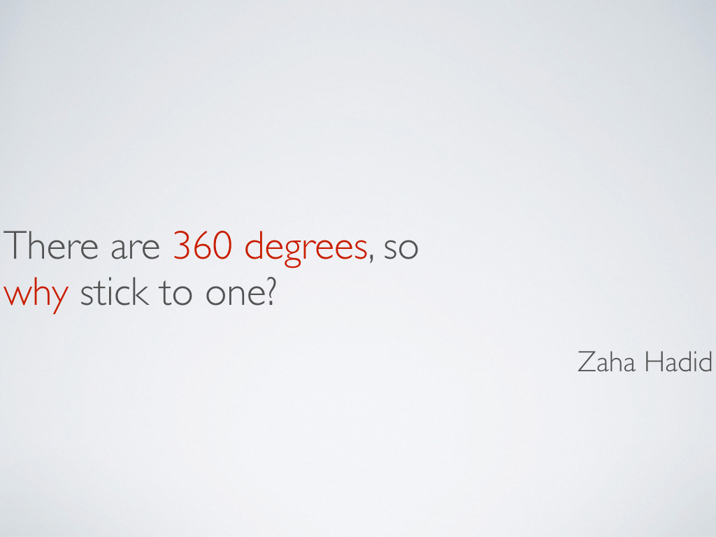 A quotation from architect Zaha Hadid, 'There are 360 degrees, so why stick to one?'