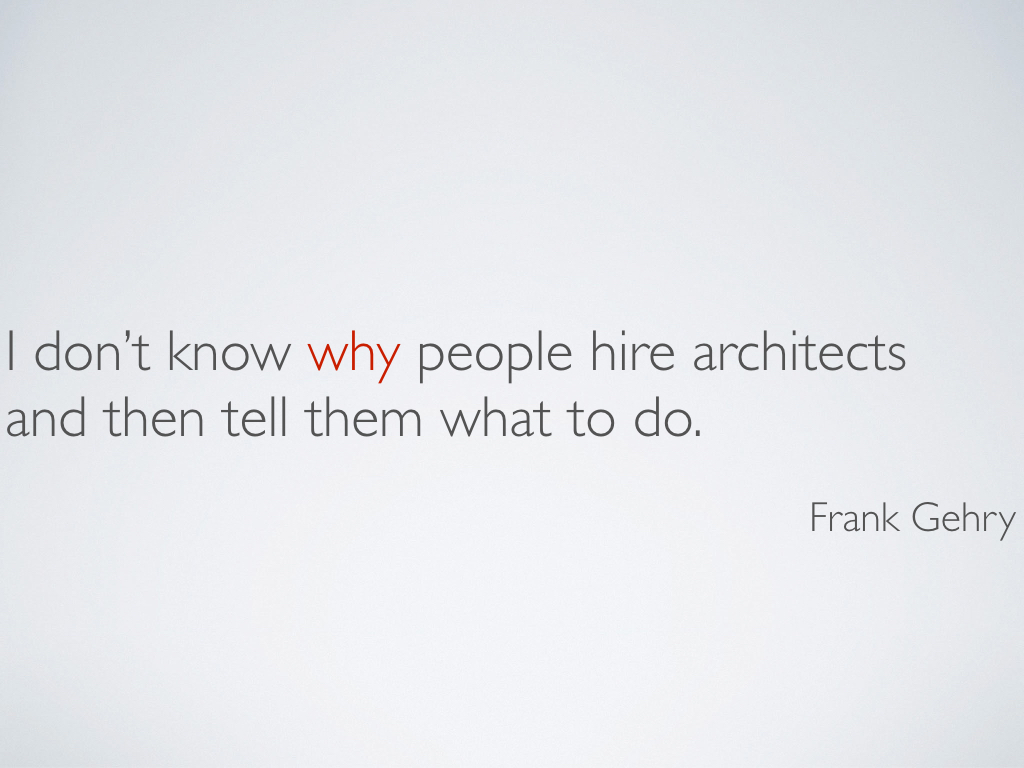 A quotation from architect Frank Gehry, 'I don't know why people hire architects and then tell them what to do.'