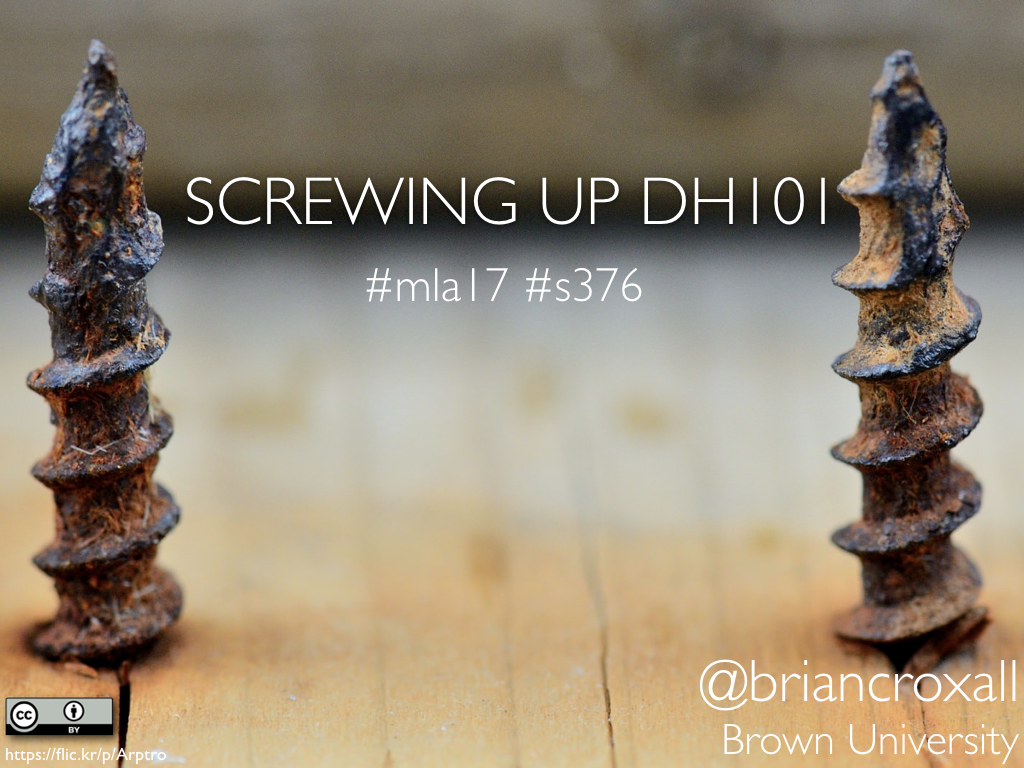 Title slide. Two screws pointing up through a piece of wood with the text, 'Screwing Up DH101 | #mla17 #s376 | @briancroxall | Brown University'
